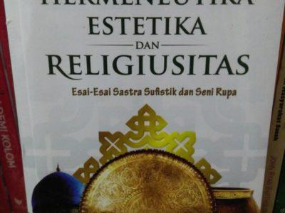 HERMENEUTIKA, ESTETIKA, DAN RELIGIUSITAS: Esai-esai Sastra Sufistik dan Seni Rupa